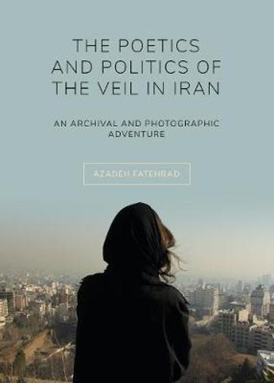 The Poetics and Politics of the Veil in Iran - Azadeh Fatehrad