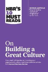 "HBR's 10 Must Reads on Building a Great Culture (with bonus article ""How to Build a Culture of Originality"" by Adam Grant) - Harvard Business Review"