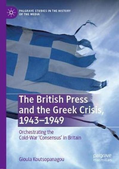 The British Press and the Greek Crisis, 1943-1949 - Gioula Koutsopanagou