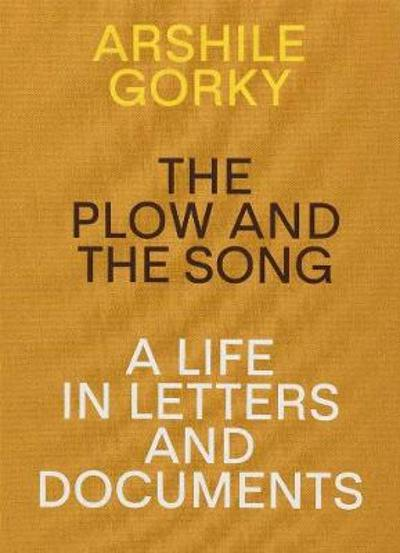 Arshile Gorky - The Plow and the Song: A Life in Letters and Documents - Matthew Spender