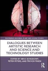Dialogues Between Artistic Research and Science and Technology Studies - Henk Borgdorff Peter Peters Trevor Pinch