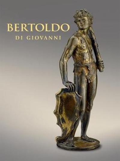 Bertoldo di Giovanni: The Renaissance of Sculpture in Medici Florence - Aimee Ng