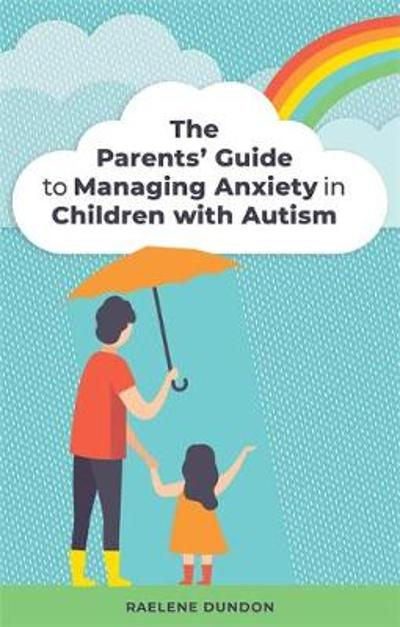 The Parents' Guide to Managing Anxiety in Children with Autism - Raelene Dundon