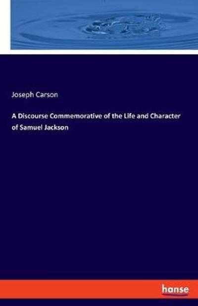 A Discourse Commemorative of the Life and Character of Samuel Jackson - Joseph Carson