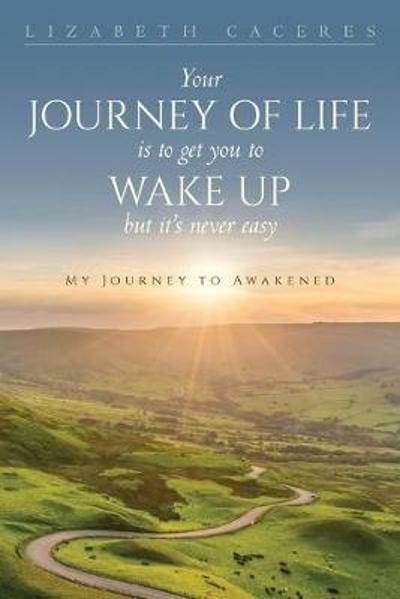 Your Journey of Life Is to Get You to Wake Up but It's Never Easy - Lizabeth Caceres