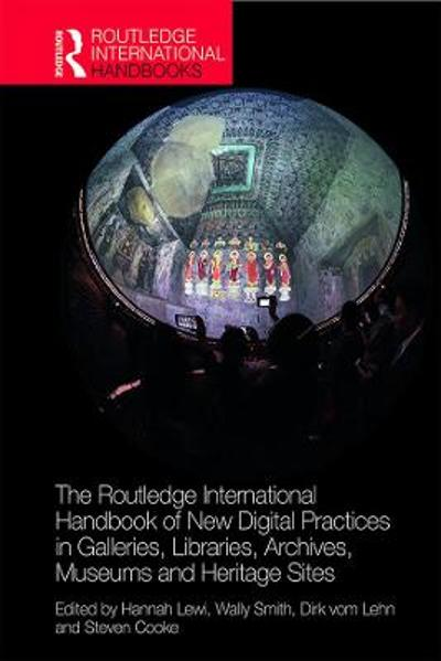 The Routledge International Handbook of New Digital Practices in Galleries, Libraries, Archives, Museums and Heritage Sites - Hannah Lewi