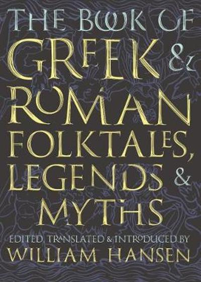 The Book of Greek and Roman Folktales, Legends, and Myths - William Hansen