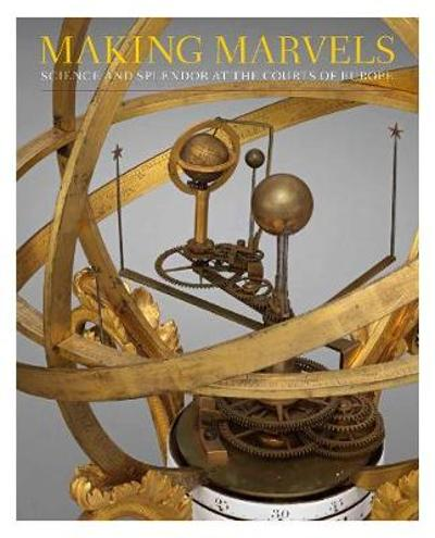 Making Marvels - Science and Splendor at the Courts of Europe - Wolfram Koeppe