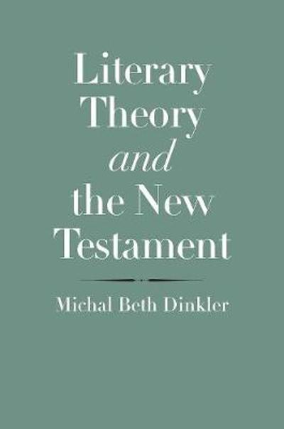 Literary Theory and the New Testament - Michal Beth Dinkler