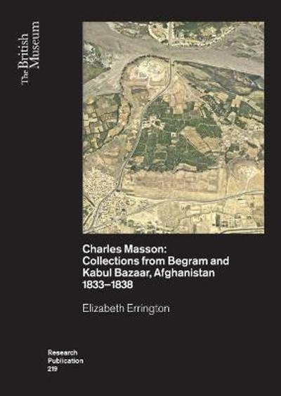 Charles Masson: Collections from Begram and Kabul Bazaar, Afghanistan 1833-1838 - Elizabeth Errington