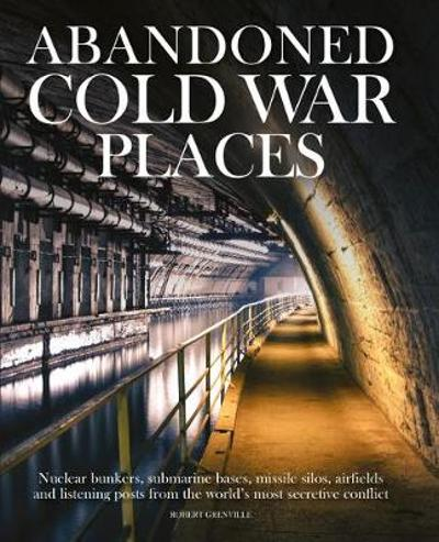 Abandoned Cold War Places - Robert Grenville
