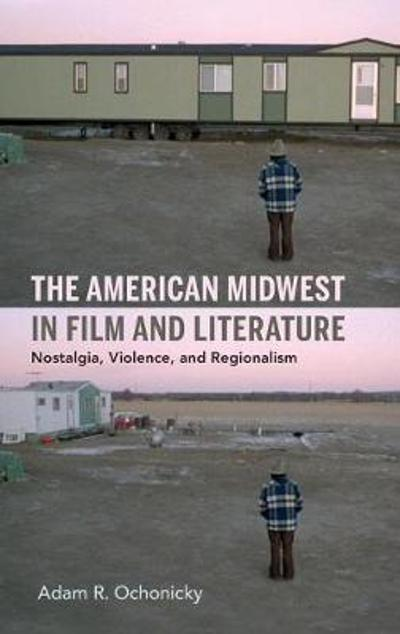 The American Midwest in Film and Literature - Adam R. Ochonicky