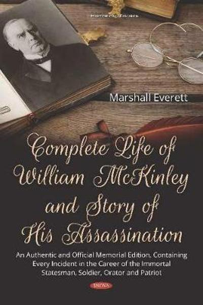 Complete Life of William McKinley and Story of His Assassination - Marshall Everett
