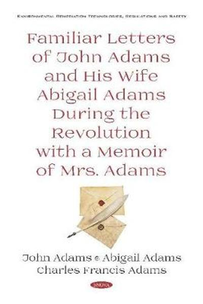 Familiar Letters of John Adams and His Wife Abigail Adams During the Revolution with a Memoir of Mrs. Adams - Charles Francis Adams, Jr.