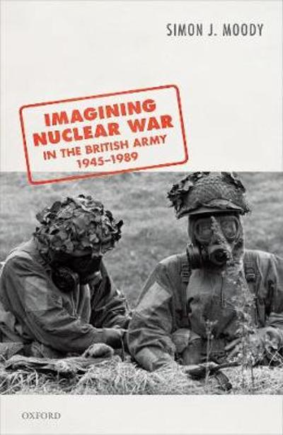 Imagining Nuclear War in the British Army, 1945-1989 - Simon J. Moody