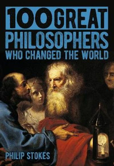 100 Great Philosophers Who Changed the World - Philip Stokes