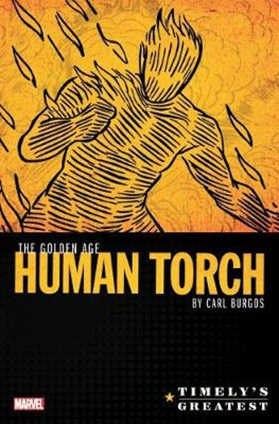 Timely's Greatest: The Golden Age Human Torch By Carl Burgos Omnibus - Carl Burgos