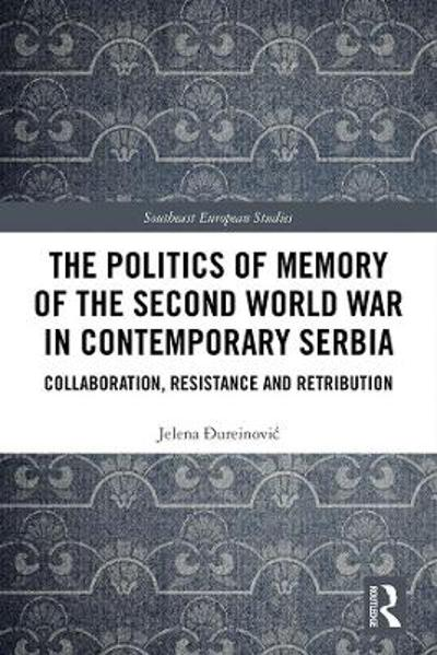 The Politics of Memory of the Second World War in Contemporary Serbia - Jelena Dureinovic