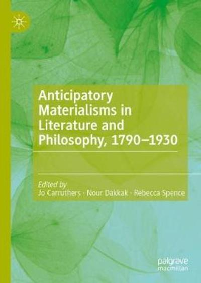 Anticipatory Materialisms in Literature and Philosophy, 1790-1930 - Jo Carruthers