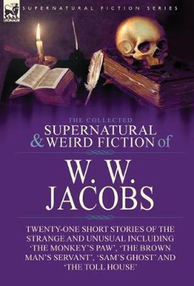 The Collected Supernatural and Weird Fiction of W. W. Jacobs - W W Jacobs