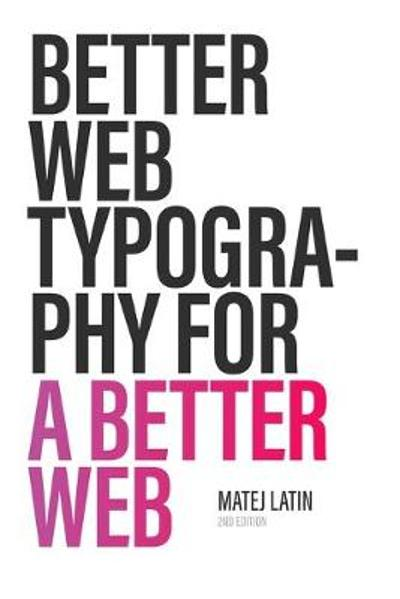 Better Web Typography for a Better Web (Second Edition) - Matej Latin