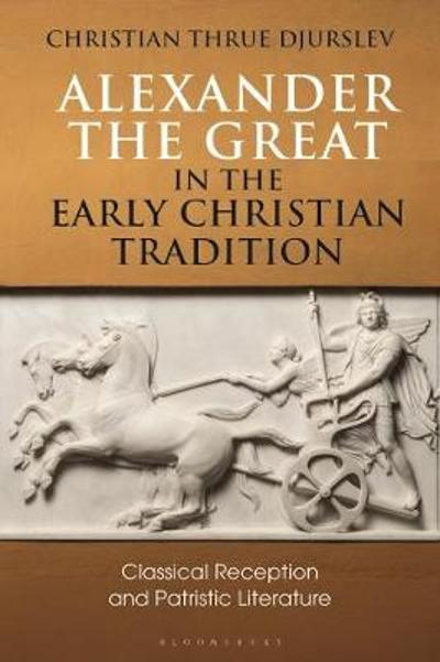 Alexander the Great in the Early Christian Tradition - Christian Thrue Djurslev