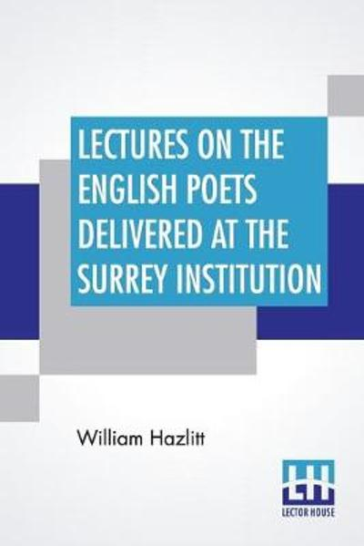 Lectures On The English Poets Delivered At The Surrey Institution - William Hazlitt