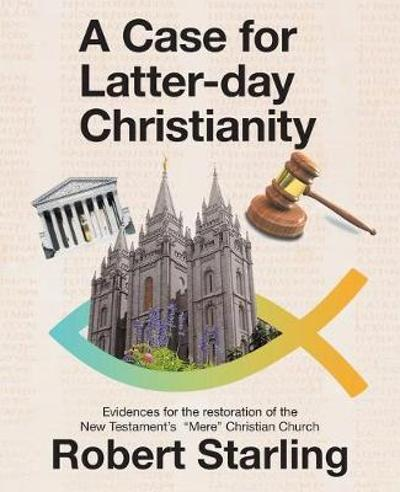 A Case for Latter-Day Christianity - Robert Starling