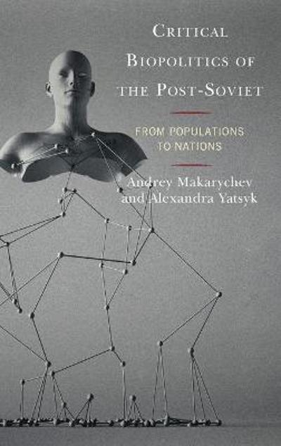 Critical Biopolitics of the Post-Soviet - Andrey Makarychev