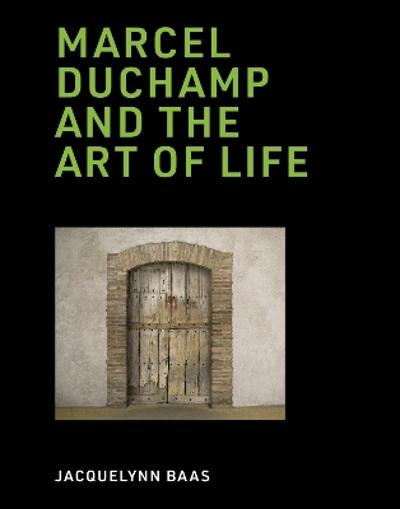 Marcel Duchamp and the Art of Life - Jacquelynn Baas