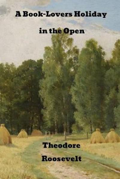 A Book-Lover's Holidays in the Open - Theodore Roosevelt