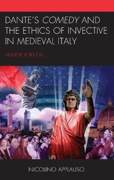 Dante's Comedy and the Ethics of Invective in Medieval Italy - Nicolino Applauso