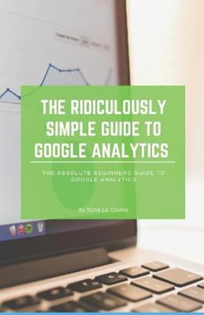 The Ridiculously Simple Guide to Google Analytics - Scott La Counte