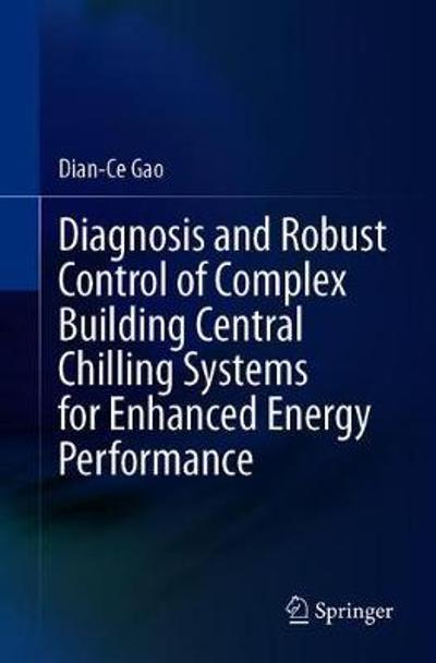 Diagnosis and Robust Control of Complex Building Central Chilling Systems for Enhanced Energy Performance - Dian-Ce Gao