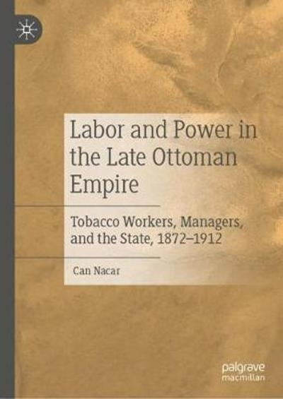 Labor and Power in the Late Ottoman Empire - Can Nacar