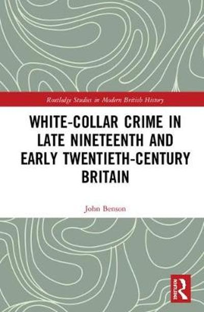 White-Collar Crime in Late Nineteenth and Early Twentieth-Century Britain - John Benson