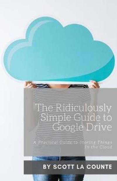 The Ridiculously Simple Guide to Google Drive - Scott La Counte