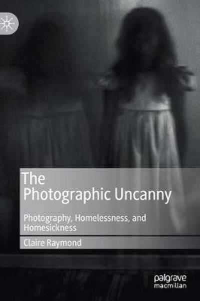 The Photographic Uncanny - Claire Raymond