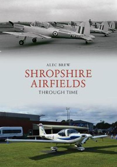 Shropshire Airfields Through Time - Alec Brew