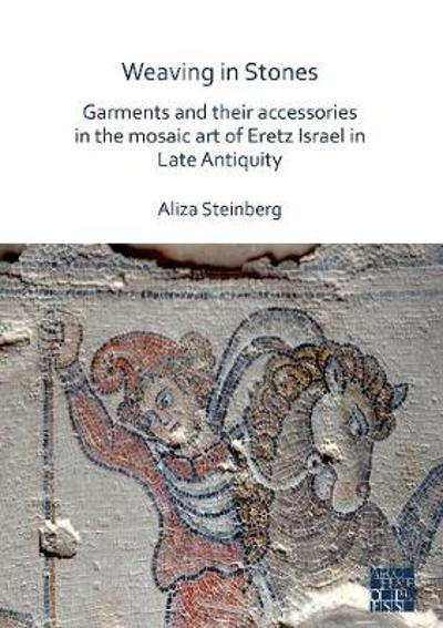 Weaving in Stones: Garments and Their Accessories in the Mosaic Art of Eretz Israel in Late Antiquity - Aliza Steinberg
