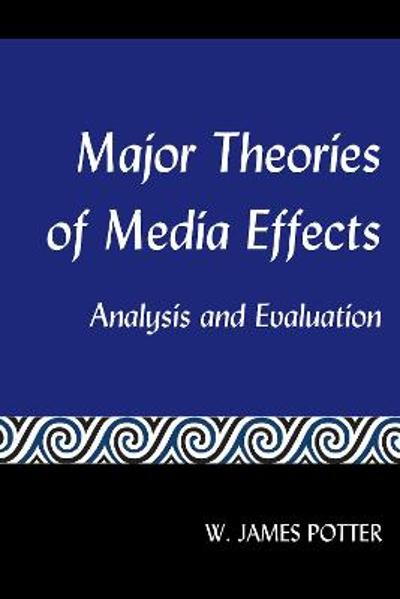 Major Theories of Media Effects - W. James Potter