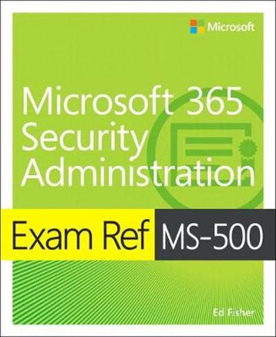 Exam Ref MS-500 Microsoft 365 Security Administration - Ed Fisher