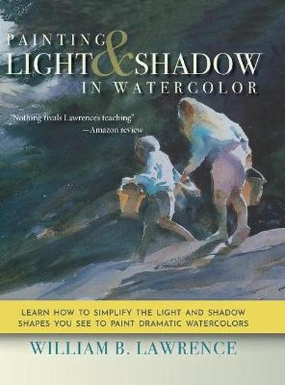 Painting Light and Shadow in Watercolor - William B Lawrence