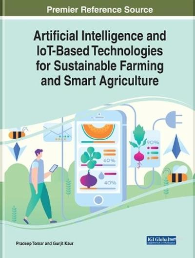 Artificial Intelligence and IoT-Based Technologies for Sustainable Farming and Smart Agriculture - Pradeep Tomar