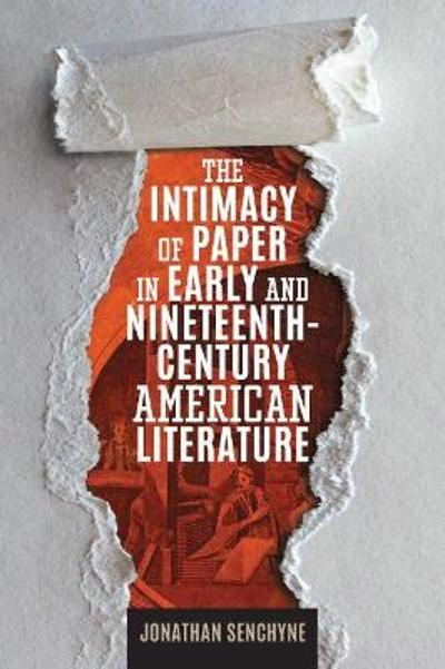 The Intimacy of Paper in Early and Nineteenth-Century American Literature - Jonathan Senchyne