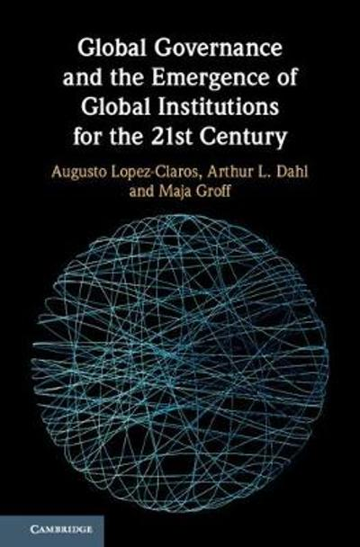 Global Governance and the Emergence of Global Institutions for the 21st Century - Augusto Lopez-Claros