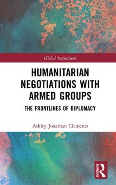 Humanitarian Negotiations with Armed Groups - Ashley Jonathan Clements