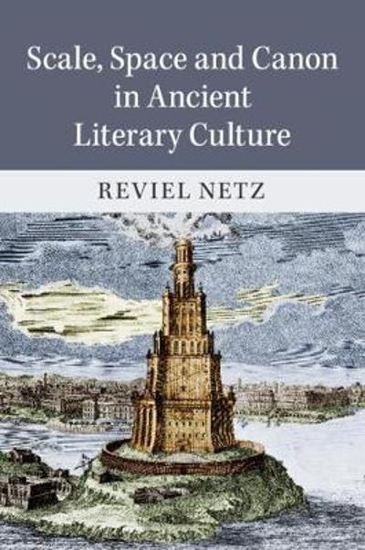 Scale, Space and Canon in Ancient Literary Culture - Reviel Netz