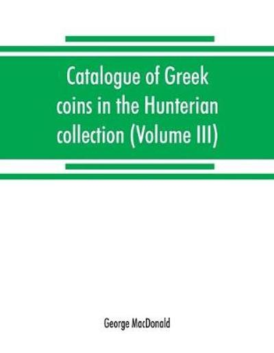 Catalogue of Greek coins in the Hunterian collection, University of Glasgow (Volume III) - George MacDonald