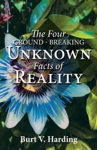 The Four Ground-Breaking Unknown Facts of Reality - Burt V Harding